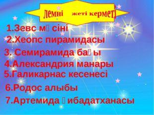 1.Зевс мүсіні 2.Хеопс пирамидасы 3. Семирамида бағы 4.Александрия манары 5.Га