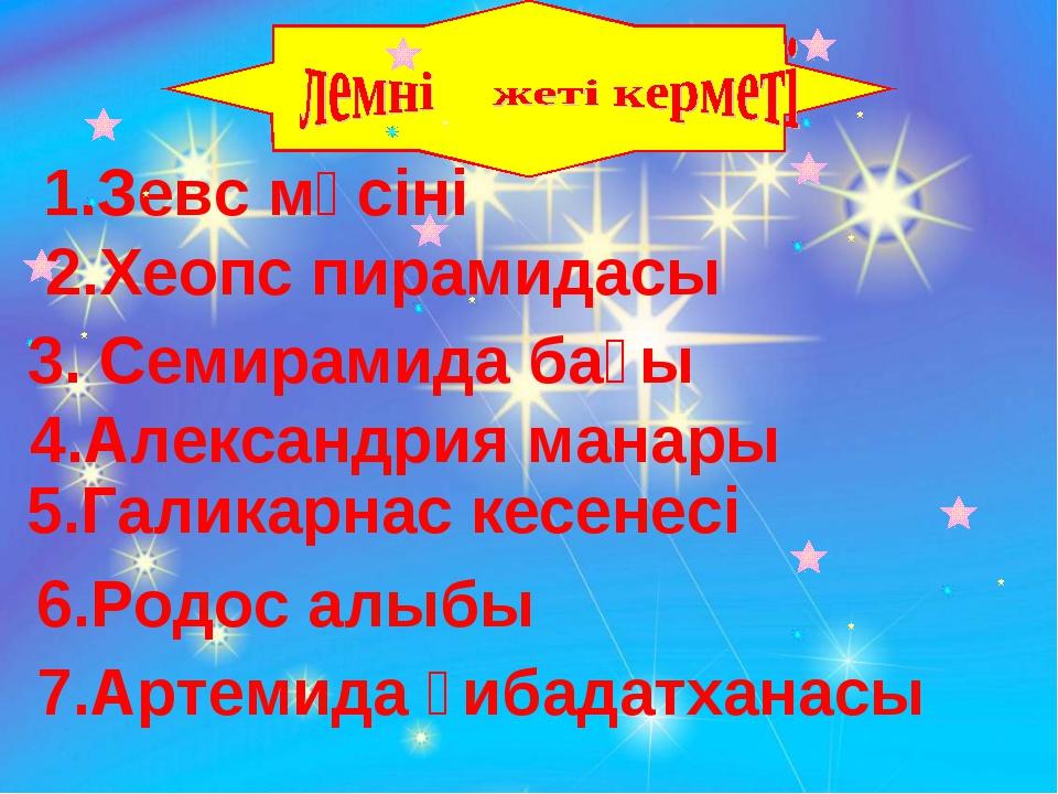 1.Зевс мүсіні 2.Хеопс пирамидасы 3. Семирамида бағы 4.Александрия манары 5.Га...