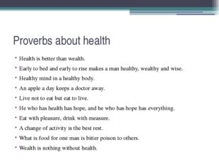 Proverbs about health Health is better than wealth. Early to bed and early to