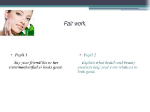 Pair work. Pupil 1 Say your friend/ his or her sister/mother/father looks gre