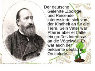 Der deutsche Gelehrte ,Zoologe und Reisende interessierte sich von der Kindhe