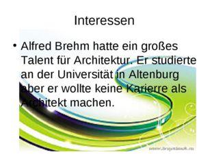 Interessen Alfred Brehm hatte ein großes Talent für Architektur. Er studierte