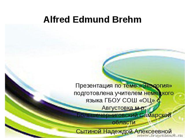 Alfred Edmund Brehm Презентация по теме «Экология» подготовлена учителем неме...