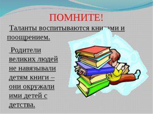 ПОМНИТЕ!  Таланты воспитываются книгами и поощрением