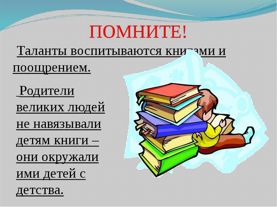ПОМНИТЕ!  Таланты воспитываются книгами и поощрением...