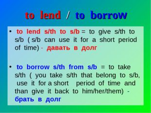 to lend / to borrow to lend s/th to s/b = to give s/th to s/b ( s/b can use i
