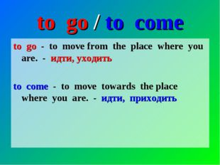 to go / to come to go - to move from the place where you are. - идти, уходить