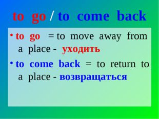 to go / to come back to go = to move away from a place - уходить to come back