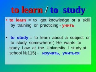 to learn / to study to learn = to get knowledge or a skill by training or pra