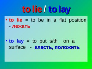to lie / to lay to lie = to be in a flat position - лежать to lay = to put s/