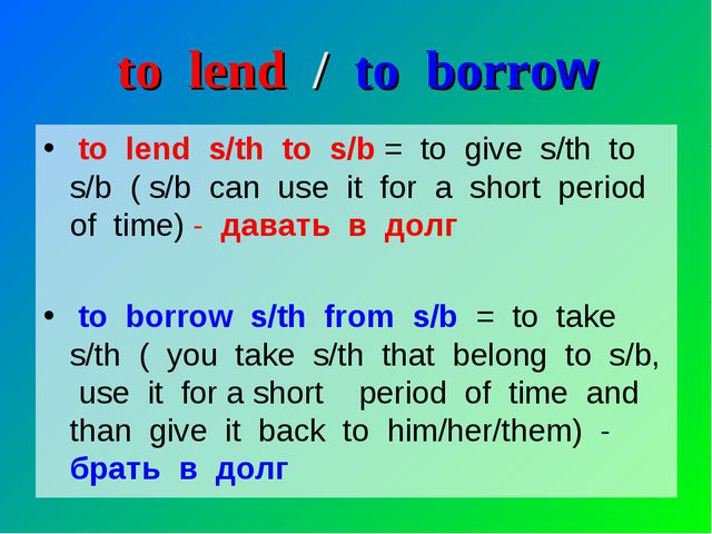 to lend / to borrow to lend s/th to s/b = to give s/th to s/b ( s/b can use i...