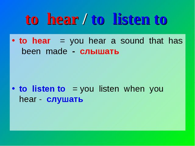 to hear / to listen to to hear = you hear a sound that has been made - слышат...