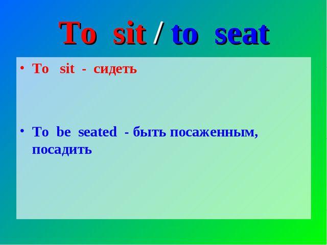 To sit / to seat To sit - сидеть To be seated - быть посаженным, посадить