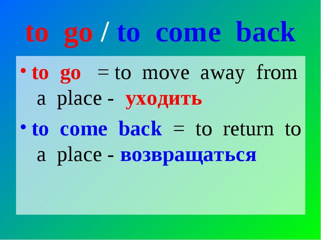 to go / to come back to go = to move away from a place - уходить to come back...
