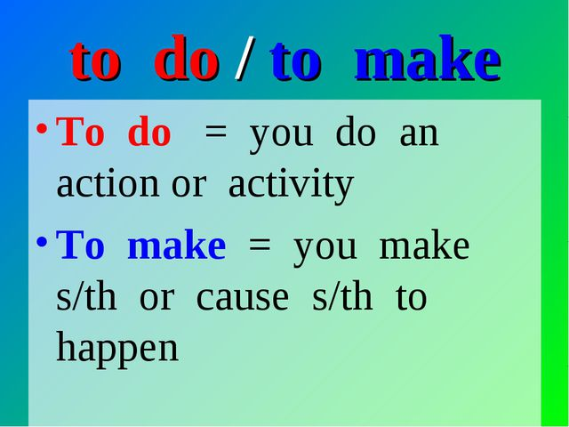 to do / to make To do = you do an action or activity To make = you make s/th...