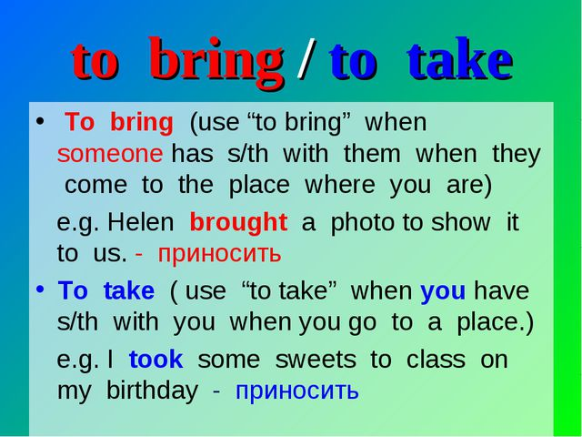 """to bring / to take To bring (use """"to bring"""" when someone has s/th with them w..."""