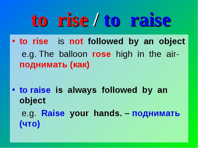 to rise / to raise to rise is not followed by an object e.g. The balloon rose...
