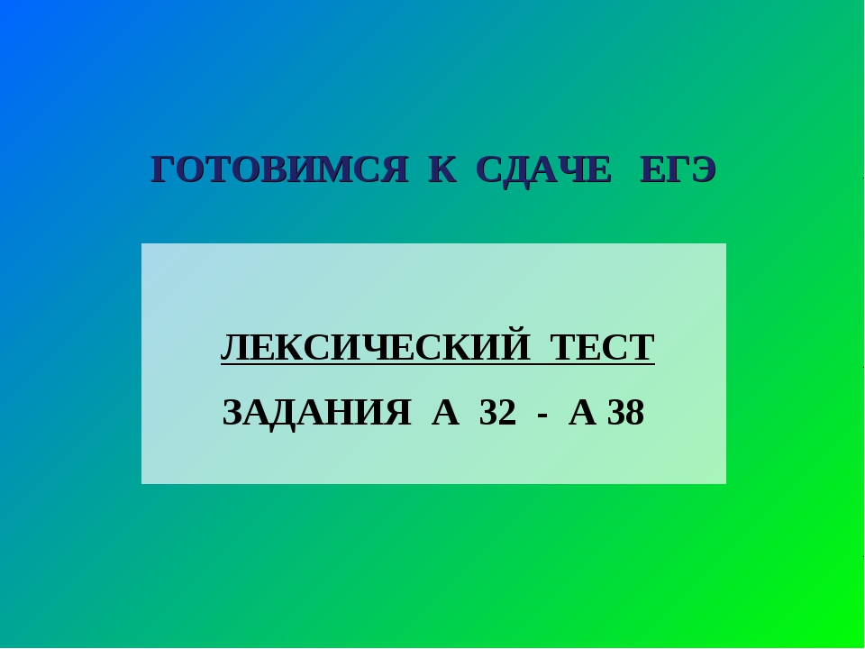 ГОТОВИМСЯ К СДАЧЕ ЕГЭ ЛЕКСИЧЕСКИЙ ТЕСТ ЗАДАНИЯ А 32 - А 38