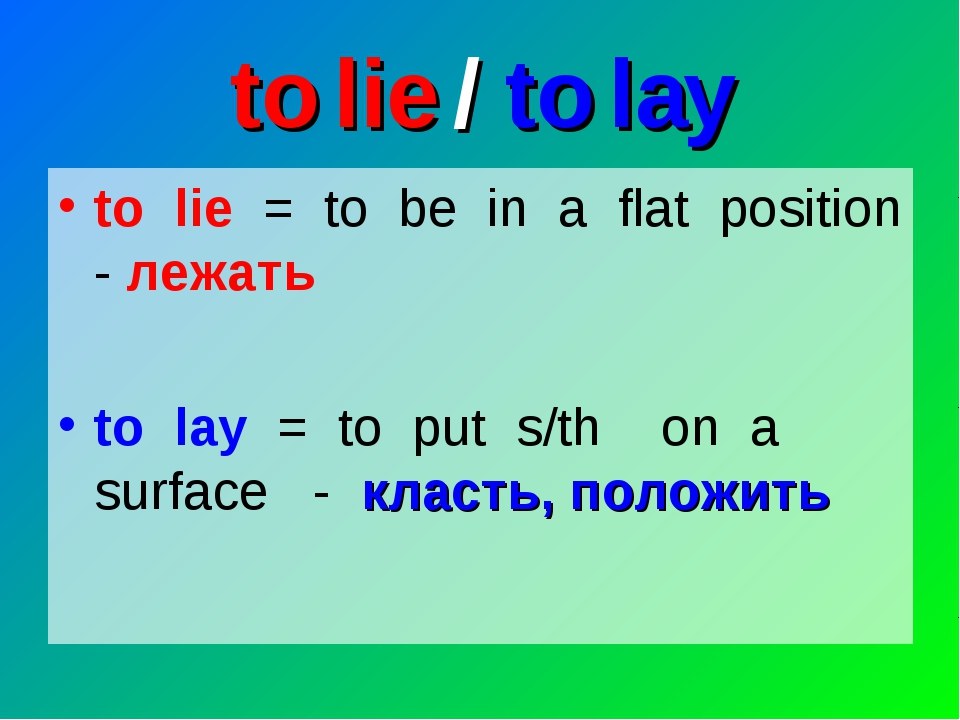 to lie / to lay to lie = to be in a flat position - лежать to lay = to put s/...