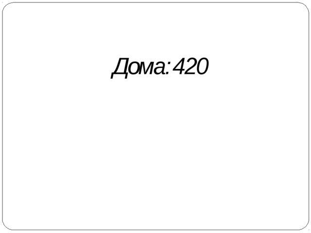 Дома:420