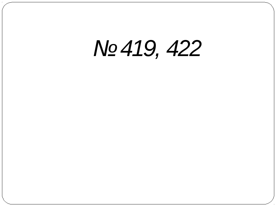 № 419, 422