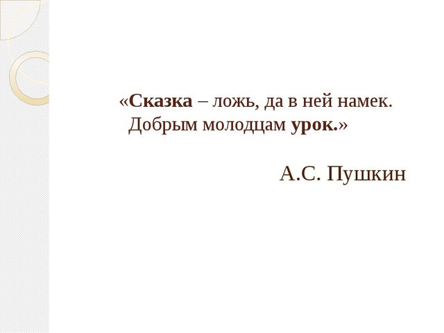«Сказка – ложь, да в ней намек. Добрым молодцам урок.» А.С. Пушкин