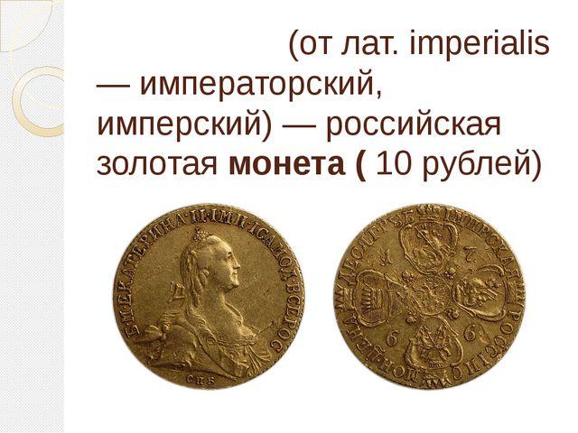 Империа́л(от лат. imperialis — императорский, имперский) —российская золота...