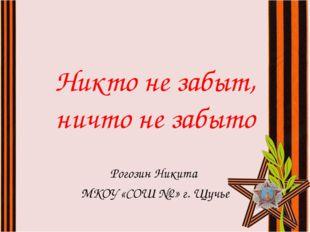 Никто не забыт, ничто не забыто Рогозин Никита МКОУ «СОШ №2» г. Щучье