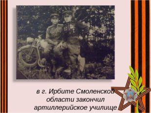 в г. Ирбите Смоленской области закончил артиллерийское училище
