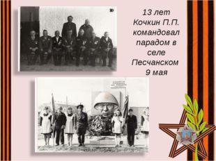 13 лет Кочкин П.П. командовал парадом в селе Песчанском 9 мая