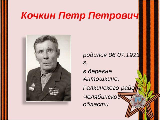 Кочкин Петр Петрович родился 06.07.1923 г. в деревне Антошкино, Галкинского р...
