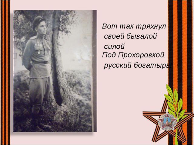 Вот так тряхнул своей бывалой силой Под Прохоровкой русский богатырь!