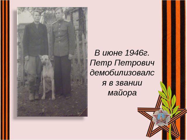 В июне 1946г. Петр Петрович демобилизовался в звании майора