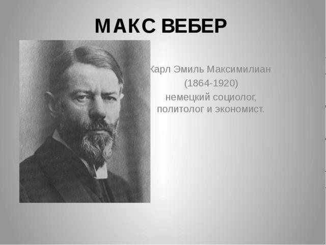 МАКС ВЕБЕР Карл Эмиль Максимилиан (1864-1920) немецкий социолог, политолог и...