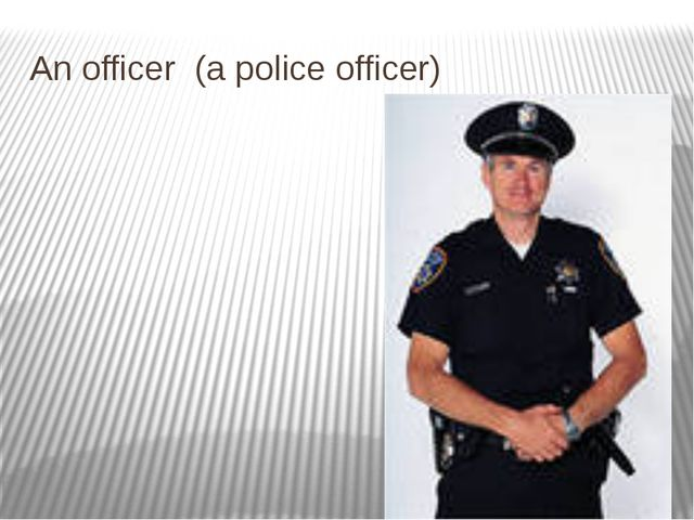 An officer (a police officer)