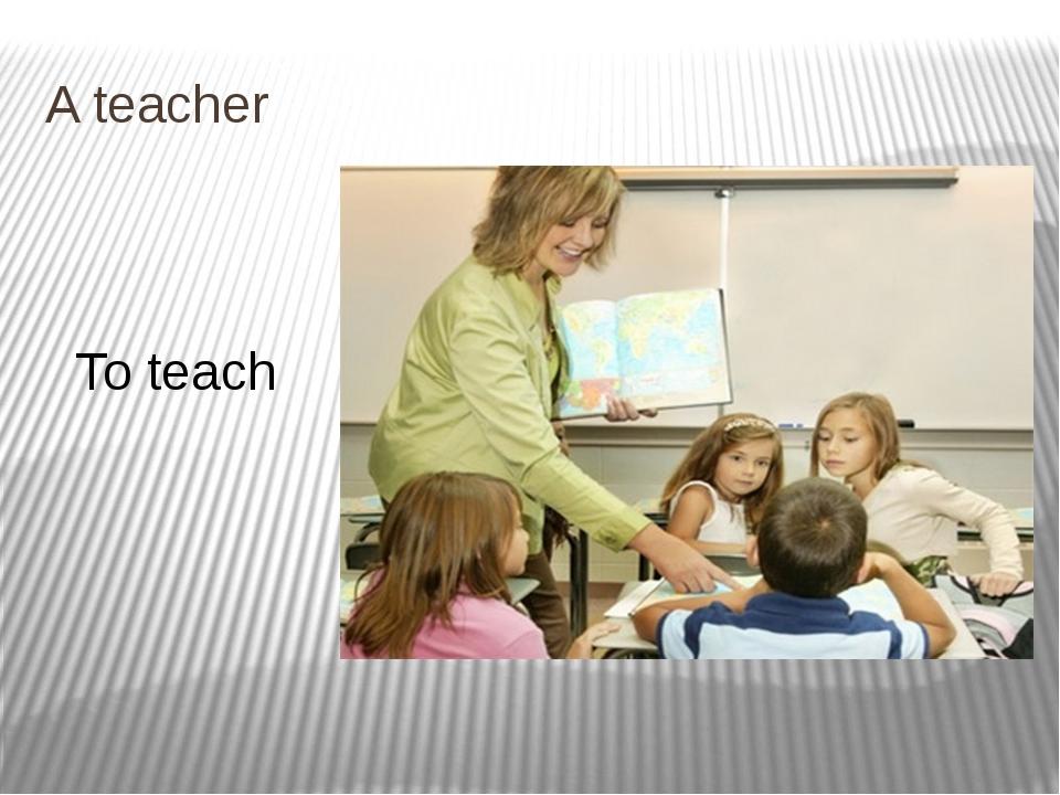 A teacher To teach