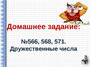 Домашнее задание: №566, 568, 571. Дружественные числа