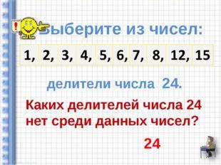 Выберите из чисел: делители числа 24. Каких делителей числа 24 нет среди дан