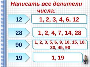 Написать все делители числа: 12 28 90 19 1, 2, 3, 4, 6, 12 1, 2, 4, 7, 14, 28