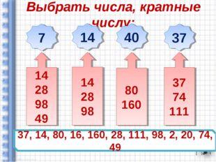 Выбрать числа, кратные числу: 37, 14, 80, 16, 160, 28, 111, 98, 2, 20, 74, 49