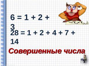 6 = 1 + 2 + 3 28 = 1 + 2 + 4 + 7 + 14 Совершенные числа