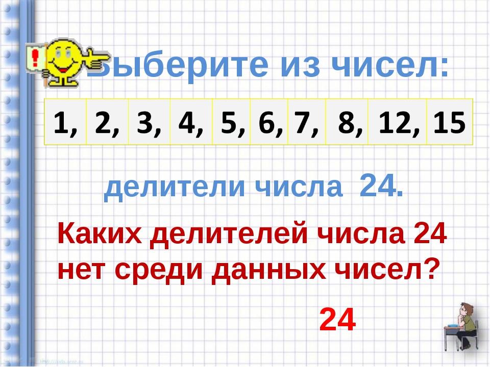 Выберите из чисел: делители числа 24. Каких делителей числа 24 нет среди дан...