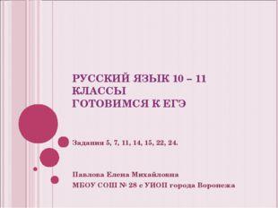 РУССКИЙ ЯЗЫК 10 – 11 КЛАССЫ ГОТОВИМСЯ К ЕГЭ Задания 5, 7, 11, 14, 15, 22, 24.