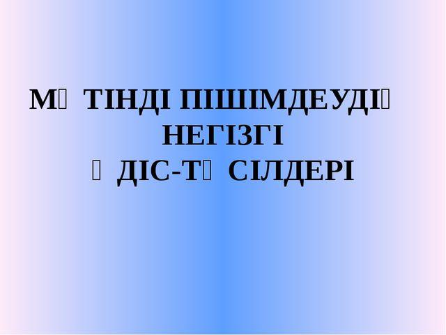 МӘТІНДІ ПІШІМДЕУДІҢ НЕГІЗГІ ӘДІС-ТӘСІЛДЕРІ
