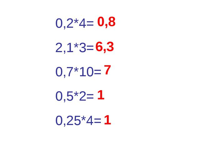 0,2*4= 2,1*3= 0,7*10= 0,5*2= 0,25*4= 0,8 6,3 7 1 1