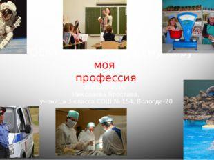 ПРОЕКТ по окружающему миру моя профессия ВЫПОЛНИЛА: Николаева Ярослава, учени