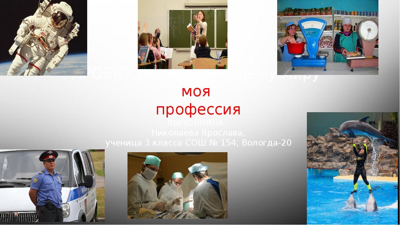 ПРОЕКТ по окружающему миру моя профессия ВЫПОЛНИЛА: Николаева Ярослава, учени...