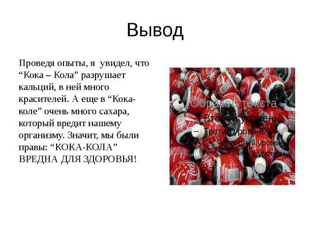 """Вывод Проведя опыты, я увидел, что """"Кока – Кола"""" разрушает кальций, в ней мно..."""