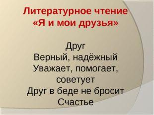 Литературное чтение «Я и мои друзья» Друг Верный, надёжный Уважает, помогает