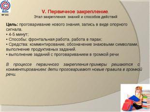 V. Первичное закрепление. Этап закрепления знаний и способов действий Цель: п